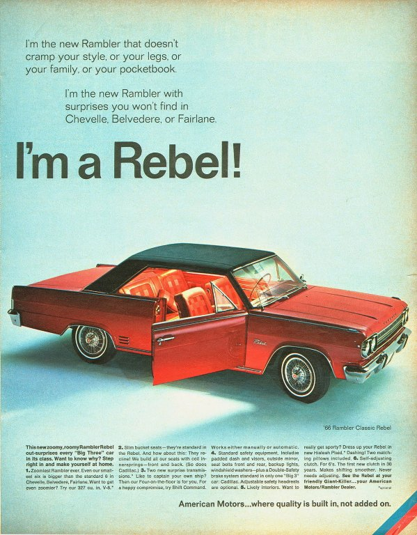 I'm the new Rambler that doesn't cramp your style, or your legs, or your family, or your pocketbook.  I'm the new Rambler with surprises you won't find in Chevelle, Belvedere, or Fairlane.  I'm a Rebel!   ThisnewzoOmy,roornyRamblerRebe, 2. Slim bucket seats—they're standard in Works either manually or automatic. really get sporty? Dress up your Rebel in out-surprises every 'Big Three' car the Rebel. And how about this: They re- 4. Standard safety equipment. Includes new Hialeah Plaid.• Dashing! Two match-in its class. Want to know why, Step cline! We build all our seats with coil in- padded dash and visors, outside mirror, ing pillows included. 6. Self-adjusting right in and make yourself at home. nersprings— front and back. (So does seat belts front and rear, backup lights, clutch. For 6's. The first new clutch in 30 1. Zoomiest Rambler ever. Even our small- Cadillac.) 3. Two new surprise transmis- windshield washers—plus a Double-Safety years. Makes shifting smoother. Never est six is bigger than the standard 6 in sions.• Like to captain your own ship, brake system standard in only one 'Big 3' needs adjusting. See the Rebel at your Chevelle, Belvedere, Fairlane.Want to get Then our Four-on-the-floor is for you, For car: Cadillac. Adjustable safety headrests friendly Giant-Killer...your American even zoomier? Try our 327 cu. in. V-8.• a happy compromise, try Shift Command. are optional. 5. Lively interiors. Want to Motors/Rambler Dealer. • .•  American Motors...where quality is built in, not added on.