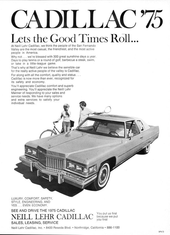 CADILLAC '75  Lets the Good Times Roll...  At Neill Lehr Cadillac, we think the people of the San Fernando Valley are the most casual, the friendliest, and the most active people in America. Why not ... we're blessed with 300 great sunshine days a year. Days to play tennis or a round of golf, barbecue a steak, swim, or take in a little-league game. That's why at Neill Lehr we believe the sensible car for the really active people of the valley is Cadillac. For along with all the comfort, quality and status .. . Cadillac is now more than ever, recognized for its safety and economy. You'll appreciate Cadillac comfort and superb engineering. You'll appreciate the Neill Lehr Manner of responding to your sales and service needs. We have many options and extra services to satisfy your individual needs.   LUXURY, COMFORT, SAFETY, STYLE, ENGINEERING, AND YES . . . EVEN ECONOMY.  SEE AND DRIVE THE 1975 CADILLAC  You NEILL LEHR CADILLAC bec put us first because we put you first  SALES, LEASING, SERVICE Neill Lehr Cadillac, Inc. • 8400 Reseda Blvd. • Northridge, California • 886-1100  SFV/3