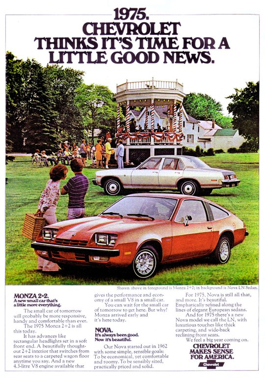 1975. CHEVROLET THINKS IT'S TIME FOR A LITTLE GOOD NEWS. MONZA 2+2. A new small car that's a little more everything. The small car of tomorrow will probably be more responsive, handy and comfortable than ever. The 1975 Monza 2+2 is all this today. It has advances like rectangular headlights set in a soft front end. A beautifully thought-out 2+2 interior that switches from rear seats to a carpeted wagon floor anytime you say. And a new 4.3-litre V8 engine available that Shown above in foreground is gives the performance and econ-omy of a small V8 in a small car. You can wait for the small car of tomorrow to get here. But why? Monza arrived early and it's here today. NOVA. Ifs always been good. Now it's beautifuL Our Nova started out in 1962 with some simple, sensible goals: To be economical, yet comfortable and roomy. To be sensibly sized, practically priced and solid. Monza 2+2; in background is Nova LN Sedan. For 1975, Nova is still all that, and more. It's beautiful. Emphatically refined along the lines of elegant European sedans. And for 1975 there's a new Nova model we call the LN, with luxurious touches like thick carpeting, and wide-back reclining front seats. We feel a big year coming on. CHEVROLET MAKES SENSE FOR AMERICA.