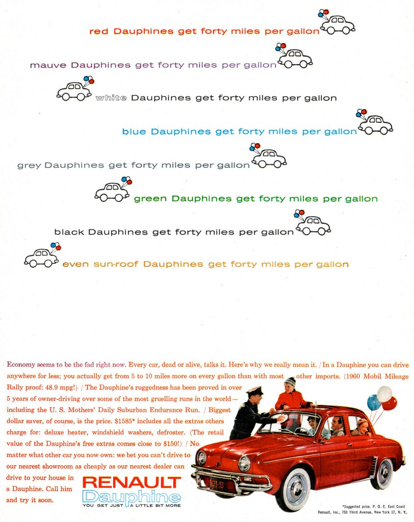 red Dauphines get forty miles per gallon mauve Dauphines get forty miles per gallon !Ni  white Dauphines get forty miles per gallon  blue Dauphines get forty miles per gallon grey Dauphines get forty miles per gallon green Dauphines get forty miles per gallon black Dauphines get forty miles per gallon  even sun-roof Dauphines get forty miles per gallon  Economy seems to be the fad right now. Every car, dead or alive, talks it. Here's why we really mean it. / In a Dauphine you can drive anywhere for less; you actually get from 5 to 10 miles more on every gallon than with most other imports. (1960 Mobil Mileage Rally proof: 48.9 mpg!) / The Dauphine's ruggedness has been proved in over 5 years of owner-driving over some of the most gruelling runs in the world—including the U. S. Mothers' Daily Suburban Endurance Run. / Biggest dollar saver, of course, is the price. $1585* includes all the extras others charge for: deluxe heater, windshield washers, defroster. (The retail value of the Dauphine's free extras comes close to $150!) / No matter what other car you now own: we bet you can't drive to our nearest showroom as cheaply as our nearest dealer can drive to your house in RENAULT a Dauphine. Call him and try it soon. IDaup1MinG. YOU OET JUST •Suuested pr., P. O. E. East Coast Renault, Inc., 750 Third Avenue, New York 17, N. Y.