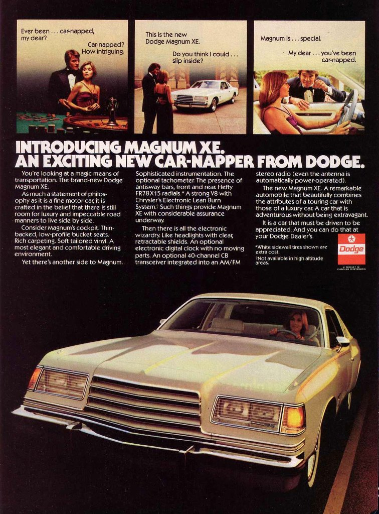 Introducing the Magnum XE. An exciting new car-napper from Dodge. You're looking at a magic means of transportation. The brand-new Dodge Magnum XE. As much a statement of philos-ophy as it is a fine motor car, it is crafted in the belief that there is still room for luxury and impeccable road manners to live side by side. Consider Magnum's cockpit. Thin-backed, low-profile bucket seats. Rich carpeting. Soft tailored vinyl. A most elegant and comfortable driving environment. Yet there's another side to Magnum. Sophisticated instrumentation. The optional tachometer. The presence of antisway bars, front and rear. Hefty F R78 X15 radials.• A strong V8 with Chrysler's Electronic Lean Burn System.; Such things provide Magnum XE with considerable assurance underway. Then there is all the electronic wizardry. Like headlights with clear, retractable shields. An optional electronic digital clock with no moving parts. An optional 40-channel CB transceiver integrated into an AM/FM stereo radio (even the antenna is automatically power-operated). The new Magnum XE. A remarkable automobile that beautifully combines the attributes of a touring car with those of a luxury car. A car that is adventurous without being extravagant. It is a car that must be driven to be appreciated. And you can do that at your Dodge Dealer's. 'White sidewall tires shown are extra cost. .Not available in high altitude areas.