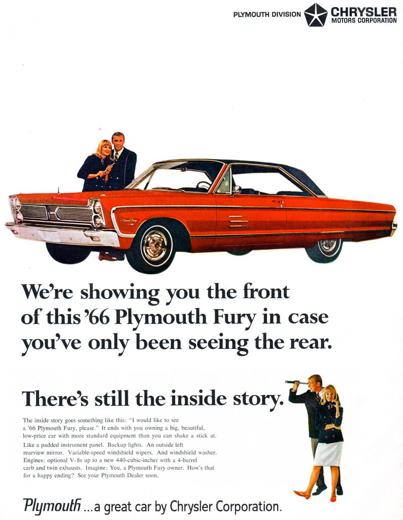 We're showing you the front of this 1966 Plymouth Fury in case you've only been seeing the rear.  There's still the inside story.  The inside story goes something like this: 'I would like to see a '66 Plymouth Fury, please.' It ends with you owning a big, beautiful, low-price car with more standard equipment than you can shake a stick at. Like a padded instrument panel. Backup lights. An outside left rearview mirror. Variable-speed windshield wipers. And windshield washer. Engines: optional V-8s up to a new 440-cubic-incher with a 4-barrel carb and twin exhausts. Imagine: You, a Plymouth Fury owner. How's that for a happy ending? See your Plymouth Dealer soon.  Plymouth ...a great car by Chrysler Corporation.