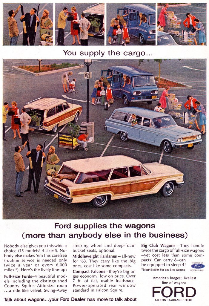 You supply the cargo... Ford supplies the wagons (more than anybody else in the business)  Nobody else gives you this wide a choice (15 models! 4 sizes!). No-body else makes 'em this carefree (routine service is needed only twice a year or every 6,000 miles!*). Here's the lively line-up: Full-Size Fords-4 beautiful mod-• els including the distinguished Country Squire. Attic-size room ...a ride like velvet. Swing-Away  steering wheel and deep-foam bucket seats, optional. Middleweight Fairlanes — all-new for '63. They carry like the big ones, cost like some compacts. Compact Falcons—they're big on gas economy, low on price. Over 7 ft. of flat, usable loadspace. Power-operated rear window standard in Falcon Squire.  Talk about wagons...your Ford Dealer has more to talk about  Big Club Wagons — They handle twice the cargo of full-size wagons —yet cost less than some com-pacts! Can carry 8—can be equipped to sleep 4! *Except Station Bus and Club Wagons mono,  America's longest, liveliest line of wagons FALCON • FAIRLANE • FORD