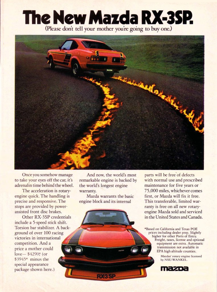 The New Mazda RX-3SP. (Please don't tell your mother you're going to buy one.)   Once you somehow manage to take your eyes off the car, it's adrenal in time behind the wheel. The acceleration is rotary-engine quick. The handling is precise and responsive. The stops are provided by power-assisted front disc brakes. Other RX-3SP credentials include a 5-speed stick shift. Torsion bar stabilizer. A back-ground of over 100 racing victories in international competition. And a price a mother could love— $42901' (or 53945* minus the special appearance package shown here.)  And now, the world's most remarkable engine is backed by the world's longest engine warranty. Mazda warrants the basic engine block and its internal   parts will be free'of defects with normal use and prescribed maintenance for five years or 75,000 miles, whichever comes first, or Mazda will fix it free. This transferable, limited war-ranty is free on all new rotary-engine Mazda sold and serviced in the United States and Canada.  •Based on California and Texas POE prices including dealer prep. Slightly higher for other Ports of Entry. Freight, taxes, license and optional equipment are extra. Automatic transmission not available in EPA high altitude counties. Mazda,' rotary engine licensed by NMI WANK1.1  mazda
