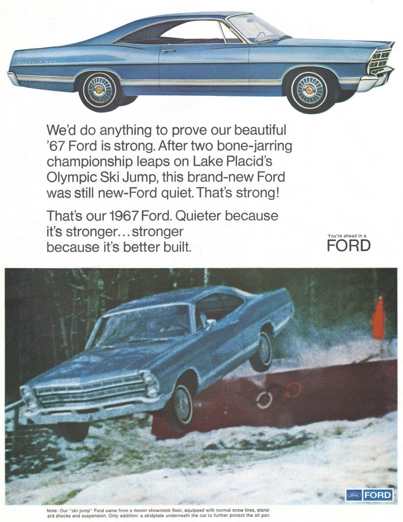 We'd do anything to prove our beautiful '67 Ford is strong. After two bone-jarring championship leaps on Lake Placid's Olympic Ski Jump, this brand-new Ford was still new-Ford quiet. That's strong! That's our 1967 Ford. Quieter because it's stronger... stronger because it's better built. Note: Our 'ski-jump' Ford came from a dealer showroom floor, equipped with normal snow tires, stand-ard shocks end suspension. Only addition: a skidplate underneath the car to further protect the oil pan.
