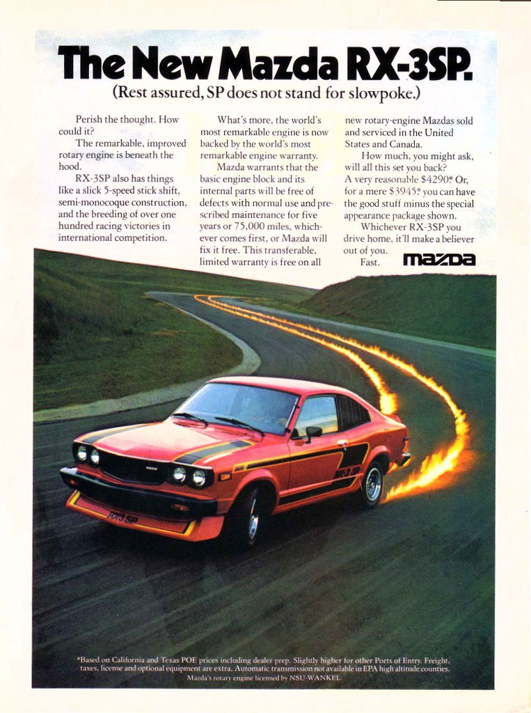 The New Mazda RX-3SP. (Rest assured, SP does not stand for slowpoke.)  Perish the thought. How could it? The remarkable, improved rotary engine is beneath the hoed. RX-3SP also has things like a slick 5-speed stick shift, semi-monocoque construction, and the breeding of over one hundred racing victories in international competition.   What's more, the world's most remarkable engine is now backed by the world's most remarkable engine warranty. Mazda warrants that the basic engine block and its internal parts will be free of defects with normal use and pre-scribed maintenance for five years or 75,000 miles. which-ever comes first, or Mazda will fix it free. This transferable, limited warranty is free on all  new rotary-engine Mazdas sold and serviced in the United States and Canada. How much, you might ask, will all this set you back? A very reasonable $4290? Or, for a mere 53945? you can have the good stuff minus the special appearance package shown. Whichever RX-3SP you drive home, it'll make a believer out of you. Fast. mazoa  •4..1 on California and Tex. POE priers including dealer prep. Slightly higher for other Ports at Entry. Freight. tams. li.inse and optional equipment are extra. Au tOM2t IC transmission not as .1:able in EPA htgl.lt etude counties. Ni.1/(1.1, mu ne engine licemett tiv NSU.WANK