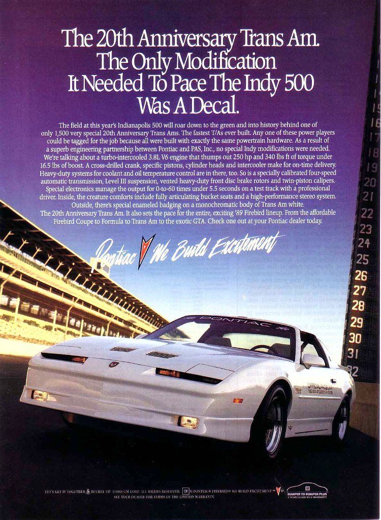 The 20th Anniversary Trans Am. The Only Modification It Needed To Pace The Indy 500 Was A Decal.  The field at this year's Indianapolis 500 will roar down to the green and into history behind one of only 1,500 very special 20th Anniversary Trans Anus. The fastest T/As ever built. Any one of these power players could be tagged for the job because all were built with exactly the same powertrain hardware. As a result of a superb engineering partnership between Pontiac and PAS, Inc., no special Indy modifications were needed. We're talking about a turbo-intercooled 3.8L V6 engine that thumps out 250 hp and 340 lbs ft of torque under 16.5 lbs of boost. A cross-drilled crank, specific pistons, cylinder heads and intercooler make for on-time delivery. Heavy-duty systems for coolant and oil temperature control are in there, too. So is a specially calibrated four-speed automatic transmission, Level III suspension, vented heavy-duty front disc brake rotors and twin-piston calipers. Special electronics manage the output for 0-to-60 times under 5.5 seconds on a test track with a professional driver. Inside, the creature comforts include fully articulating bucket seats and a high-performance stereo system. Outside, there's special enameled bodging on a monochromatic body of Trans Am white. The 20th Anniversary Trans Am. It also sets the pace for the entire, exciting '89 Firebird lineup. From the affordable Firebird Coupe to Formula to Trans Am to the exotic GTA. Check one out at your Pontiac dealer today.