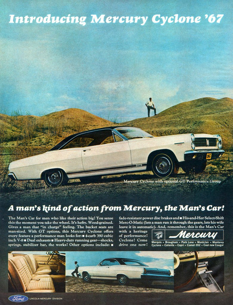 Introducing the Mercury Cyclone '67. A man's kind of action from Mercury, the Man's Car! The Man's Car for men who like their action big! You sense this the moment you take the wheel. It's hefty. Wood-grained. Gives a man that 'in charge' feeling. The bucket seats are man-sized. With GT options, this Mercury Cyclone offers every feature a performance man looks for: * 4-carb 390 cubic inch V-8 * Dual exhausts * Heavy-duty running gear—shocks, springs, stabilizer bar, the works! Other options include: * fade-resistant power disc brakes and * His-and-Her Select-Shift Merc-O-Matic (lets a man run it through the gears, lets his wife leave it in automatic). And, remember, this is the Man's Car with a heritage of performance! Cyclone! Come   Marquis * Brougham * Park Lane * Montclair * Monterey drive one now ! Cyclone * Caliente * Capri * Comet 202 * Cool new Cougar