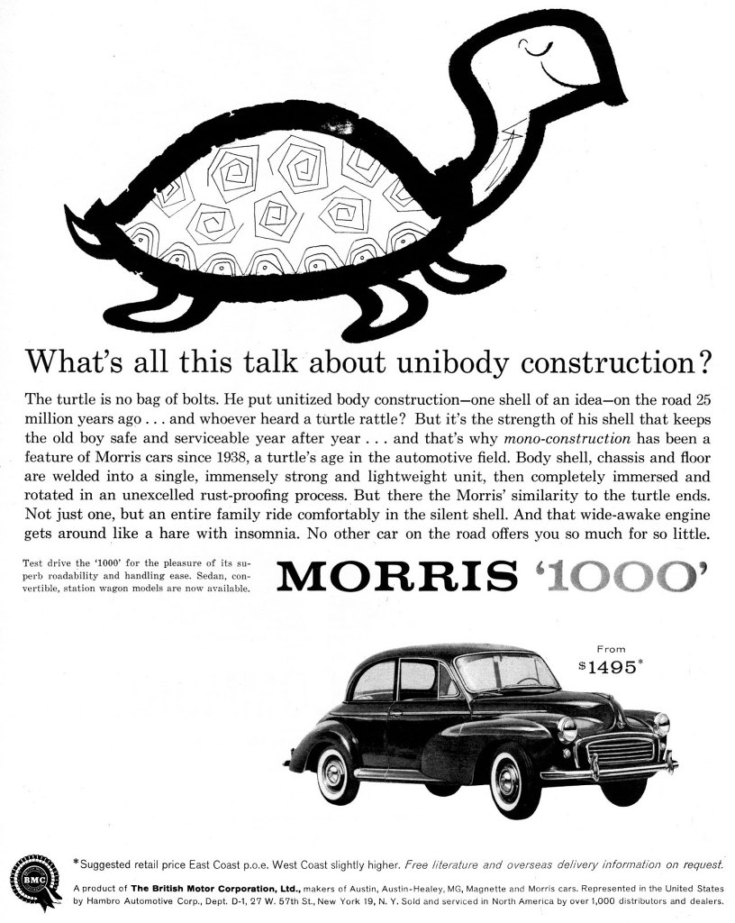 What's all this talk about unibody construction? The turtle is no bag of bolts. He put unitized body construction—one shell of an idea—on the road 25 million years ago... and whoever heard a turtle rattle? But it's the strength of his shell that keeps the old boy safe and serviceable year after year . . . and that's why mono-construction has been a feature of Morris cars since 1938, a turtle's age in the automotive field. Body shell, chassis and floor are welded into a single, immensely strong and lightweight unit, then completely immersed and rotated in an unexcelled rust-proofing process. But there the Morris' similarity to the turtle ends. Not just one, but an entire family ride comfortably in the silent shell. And that wide-awake engine gets around like a hare with insomnia. No other car on the road offers you so much for so little. Test drive the '1000' for the pleasure of its su-perb roadability and handling ease. Sedan, con-vertible, station wagon models are now available. MORRIS '1000' *Suggested retail price East Coast p.o.e. West Coast slightly higher. Free literature and overseas delivery information on request. A product of The British Motor Corporation, Ltd., makers of Austin, Austin-Healey, MG, Magnette and Morris cars. Represented in the United States by Hambro Automotive Corp., Dept. 0-1, 27 W. 57th St., New York 19, N. Y. Sold and serviced in North America by over 1,000 distributors and dealers.