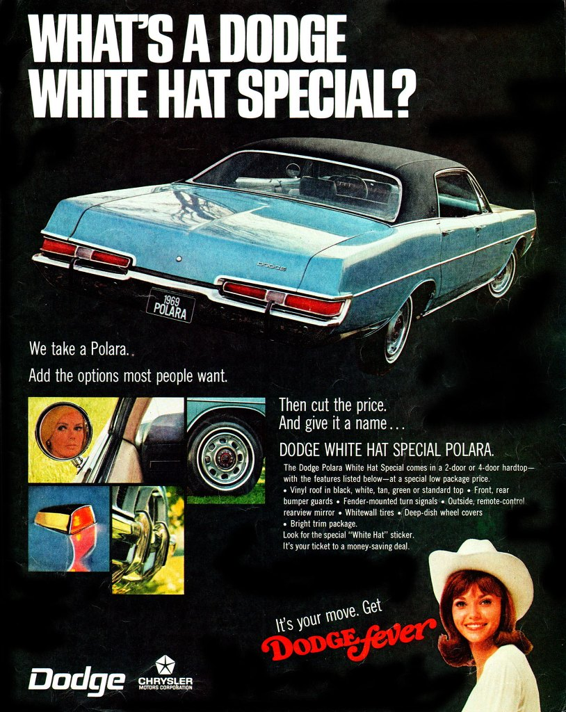 What's a Dodge White Hat Special? We take a Polara. Add the options most people want. Then cut the price. And give it a name... Dodge White Hat Special Polara. The Dodge Polara White Hat Special comes in a 2-door or 4-door hardtop—with the features listed below—at a special low package price. . Vinyl roof in black, white, tan, green or standard top - Front, rear bumper guards - Fender-mounted turn signals - Outside, remote-control rearview mirror - Whitewall tires - Deep-dish wheel covers - Bright trim package. Look for the special 'White Hat' sticker. It's your ticket to a money-saving deal.