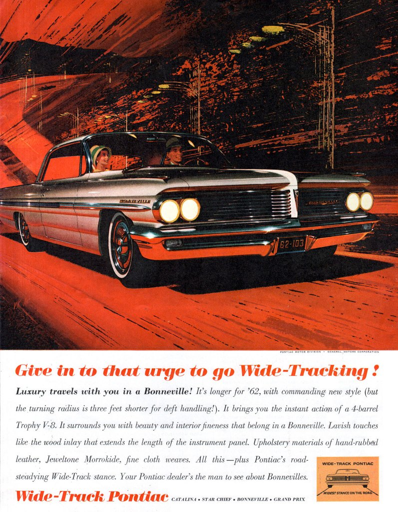 Give in to that urge to go Wide-Tracking!  Luxury travels with you in a Bonneville! Its longer for '62, with commanding new style (but the .turning radius is three feet shorter for deft handling!). It brings you the instant action of a 4-barrel Trophy V-a.•It surrounds you with beauty and interior fineness that belong in a Bonneville. Lavish touches like the wood inlay that extends the length of the instrument panel. Upholstery materials of hand-rubbed leather, Jeweltone Morrokide, fine cloth weaves. All this —plus Pontiac's road-steadying Wide-Track stance. Your Pontiac dealer's the man to see about Bonnevilles. Wide-Track Pontiac CATALINA • STAR CHIEF • BONNEVILLE • GRAND PRIX