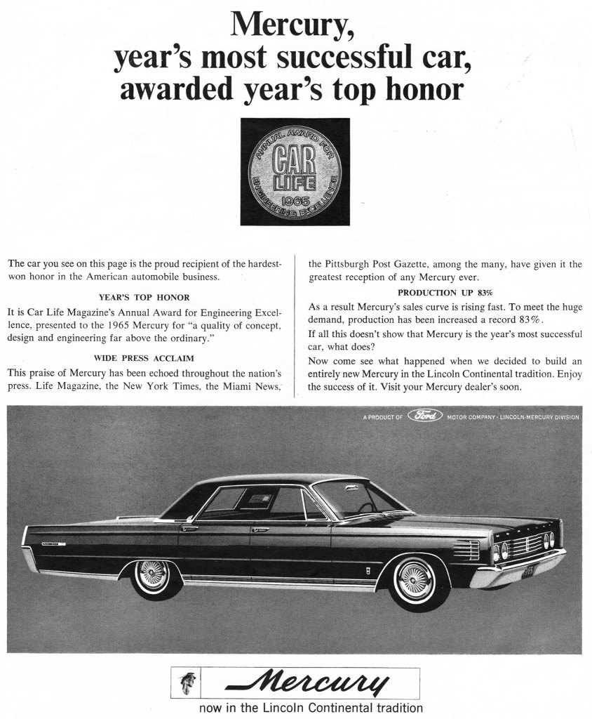 The 1965 Lincoln-Mercury, year's most successful car, awarded year's top honor. The car you see on this page is the proud recipient of the hardest-won honor in the American automobile business. YEAR'S TOP HONOR It is Car Life Magazine's Annual Award for Engineering Excel-lence, presented to the 1965 Mercury for 'a quality of concept, design and engineering far above the ordinary.' WIDE PRESS ACCLAIM This praise of Mercury has been echoed throughout the nation's press. Life Magazine, the New York Times, the Miami News, the Pittsburgh Post Gazette, among the many, have given it the greatest reception of any Mercury ever. PRODUCTION UP 83% As a result Mercury's sales curve is rising fast. To meet the huge demand, production has been increased a record 83%. If all this doesn't show that Mercury is the year's most successful car, what does? Now come see what happened when we decided to build an entirely new Mercury in the Lincoln Continental tradition. Enjoy the success of it. Visit your Mercury dealer's soon. Mercury, now in the Lincoln Continental tradition