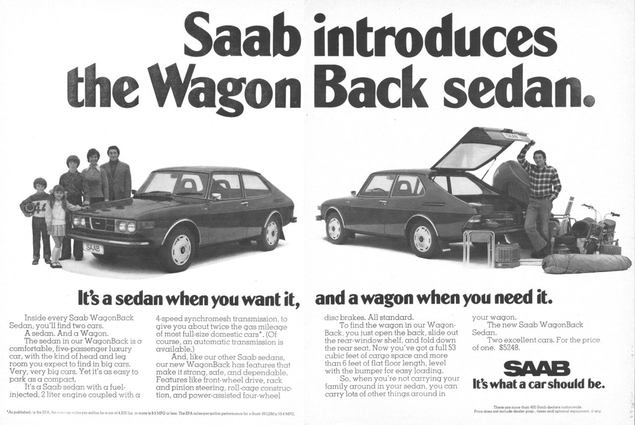 Saab introduces the WagonBack sedan. It's a sedan when you want it, and a wagon when you need it. Inside every Saab WagonBack Sedan, you'll find two cars. A sedan. And a Wagon. The sedan in our WagonBack is a comfortable, five-passenger luxury car, with the kind of head and leg room you expect to find in big cars. Very, very big cars. Yet it's as easy to park as a compact. It's a Saab sedan with a fuel-injected, 2 liter engine coupled with a 4-speed syncnromes, unsinisslon, to give you about twice the gas mileage of most full-size domestic cars'. (Of course, an automatic transmission is available.) And, like our other Saab sedans, our new WagonBack has features that make it strong, safe, and dependable. Features like front-wheel drive, rack and pinion steering, roll-cage construct tion, and power-assisted four-wheel disc brakes. All standard. To find the wagon in our WagonBack, you just open the back, slide out the rear-window shelf, and fold down the rear seat. Now you've got a full 53 cubic feet of cargo space and more than 6 feet of flat floor length, level with the bumper for easy loading. So, when you're not carrying your family around in your sedan, you can carry lots of other things around in your wagon. The new Saab WagonBack Sedan. Two excellent cars. For the price of one. $5248. SAAB. It's what a car should be.