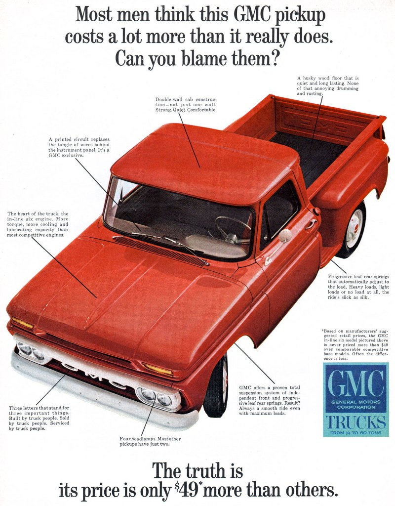 Most men think this GMC pickup costs a lot more than it really does. Can you blame them?  A printed circuit replaces the tangle of wires behind the instrument panel. It's a GMC exclusive.  The heart a the truck, the in-line six engine. More torque, more cooling and lubricating capacity than most competitive engines.  Double-wall cab construc-tion—not just one wall. Strong. Quiet. Comfortable.   A husky wood floor that is quiet and long lasting. None of that annoying drumming and rusting.  Three letters that stand for three important things. Built by truck people. Sold by truck people. Serviced by truck people.  F.)''eukr4esait:Tilit't°4.°ther  GMC offers a proven total suspension system of inde-pendent front and progres-sive leaf rear springs. Result? Always a smooth ride even with maximum loads.  Progressive leaf rear springs that autornatically adjust to the load. Heavy loads, light loads or no load at all, the ride's slick as silk.  *Based on manufacturers' sug-gested retail prices, the GMC in-line six model pictured above is never priced more than $49 over comparable competitive base models. Often the differ-ence is less.  GMC  GENERAL MOTORS CORPORATION  TRUCKS FROM TO 60 TONS  The truth is its price is only $49*more than others.