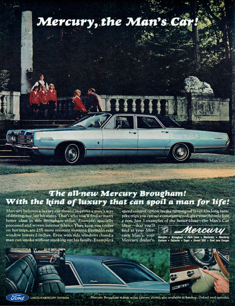 The all-new Mercury Brougham! With the kind of luxury that can spoil a man for life!  Mercury believes a luxury car should improve a man's way of driving, not just his status. That's why you'll find so many better ideas in this Brougham sedan. Example: specially processed and woven interior fabrics. They keep you cooler on hot trips, are 25% more resistant to stains. Example: rear window lowers 2 inches. Even with side windows closed a man can smoke without smoking out his family. Example:a  speed control option on the turn-signal lever. On long turn-pike trips you can seta constant speed, give your throttle foot a rest. Just 3 examples of the better ideas—the Man's Car ideas—that you'll   find at your Mer: curl, Min's:yotir Muff. • Brougham • Park Lane • Montclair • Monterey Mercury dealer's. em. • Caliente • Capri • Comet 202 • Cool new Cougar   CiF0;17,4---) LINCOLN-MERCURY DIVISION Mercury Brougham 4-door sedan (shown  ove). also available as hardtop. Oxford roof optional.