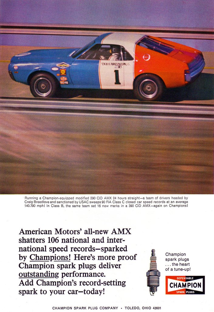 Running a Champion-equipped modified 290 CID AMX 24 hours straight—a team of drivers headed by Craig Breedlove and sanctioned by USAC sweeps 90 FIA Class C closed car speed records at an average 140.790 mph! In Class B, the same team set 16 new marks in a 390 CID AMX—again on Champions! American Motors' all-new AMX shatters 106 national and international speed records—sparked by Champions! Here's more proof Champion spark plugs deliver outstanding performance. Add Champion's record-setting spark to your car today! Champion spark plugs... the heart of a tune-up! CHAMPION SPARK PLUG COMPANY - TOLEDO, OHIO 43601