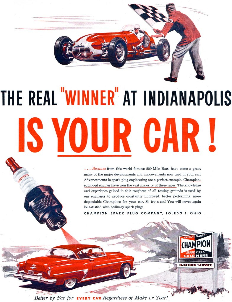 The real winner at Indianapolis is your car...Because from this world famous 500-Mile Race have come a great many of the major developments and improvements now used in your car. Advancements in spark plug engineering are a perfect example. Champion-equipped engines have won the vast majority of these races. The knowledge and experience gained in this toughest of all testing grounds is used by our engineers to produce constantly improved, better performing, more dependable Champions for your car. So try a set! You will never again be satisfied with ordinary spark plugs. CHAMPION SPARK PLUG COMPANY, TOLEDO 1, OHIO Better by Far for EVERY CAR Regardless of Make or Year!