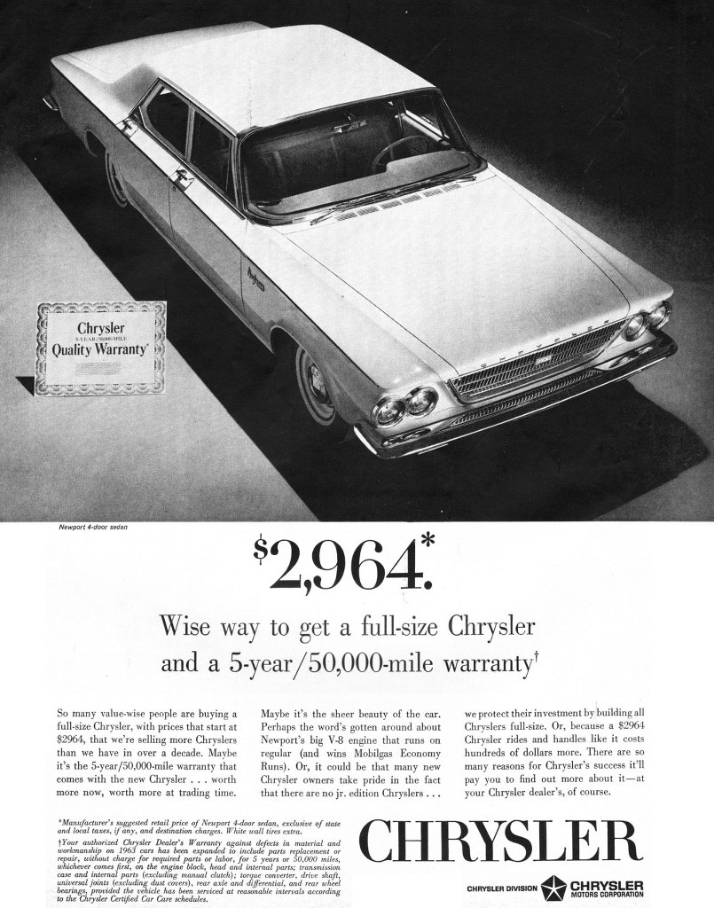 Newport 4-door sedan  $2,964:  Wise way to get a full-size Chrysler and a 5-year/50,000-mile warranty! So many value-wise people are buying a full-size Chrysler, with prices that start at 82964, that we're selling more Chryslers than we have in over a de.de. Maybe it's the 5-year/50,000-mile warranty that com. with the new Chrysler. . . worth more now, worth more at trading time.  Maybe it's the sheer beauty of the car. Perhaps the word's gotten around about Newport's big V-8 engine that runs on regular (and wins Mobilgas Economy Runs). Or, it could be that many new Chrysler owners take pride in the fact that there are no jr. edition Chryslers.  'Manufacturer's suggested retail price of Newport 4-door sedan, exclusive of state and local taxes, if any, and destination charges. White wall tires extra. repair, without charge for required parts or labor, for 5 years or 50,000 miles, whichever come-s first, on the engine block, head and internal parts; transmssion case and internal parts (exchuling manual clutch); torque converter, drive shaft, universal joints .(excluchn .dust_covers), rear,* and differential, and rear wheel bt,eart,:engcsifyrzdeed4seedtcleClzs.breLszwed at reasonable tn,tervals according  we protect their investment by building all Chryslers full-size. Or, because a $2964 Chrysler rides and handles like it costs hundreds of dollars more. There are so many reasons for Chrysler's success it'll pay you to find out more about it—at your Chrysler dealer's, of course.  CHRYSLER  CHRYSLER DIVISION•• 41 CHRYSLER w MOTORS CORPORATION