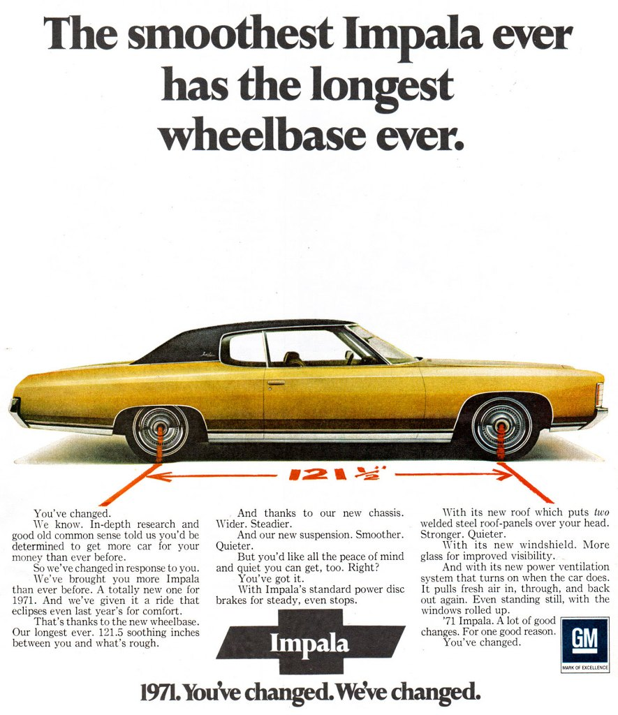The smoothest Impala ever has the longest wheelbase ever. The 1971 Chevrolet Impala. You've changed. We've changed. You've changed. We know. In-depth research and good old common sense told us you'd be determined to get more car for your money than ever before. So we've changed in response to you. We've brought you more Impala than ever before. A totally new one for 1971. And we've given it a ride that eclipses even last year's for comfort. That's thanks to the new wheelbase. Our longest ever. 121.5 soothing inches between you and what's rough. And thanks to our new chassis. Wider. Steadier. And our new suspension. Smoother. Quieter. But you'd like all the peace of mind and quiet you can get, too. Right? You've got it. With Impala's standard power disc brakes for steady, even stops. With its new roof which puts two welded steel roof-panels over your head. Stronger. Quieter. With its new windshield. More glass for improved visibility. _ And with its new power ventilation system that turns on when the car does. It pulls fresh air in, through, and back out again. Even standing still, with the windows rolled up. '71 Impala. A lot of good changes. For one good reason. You've changed.