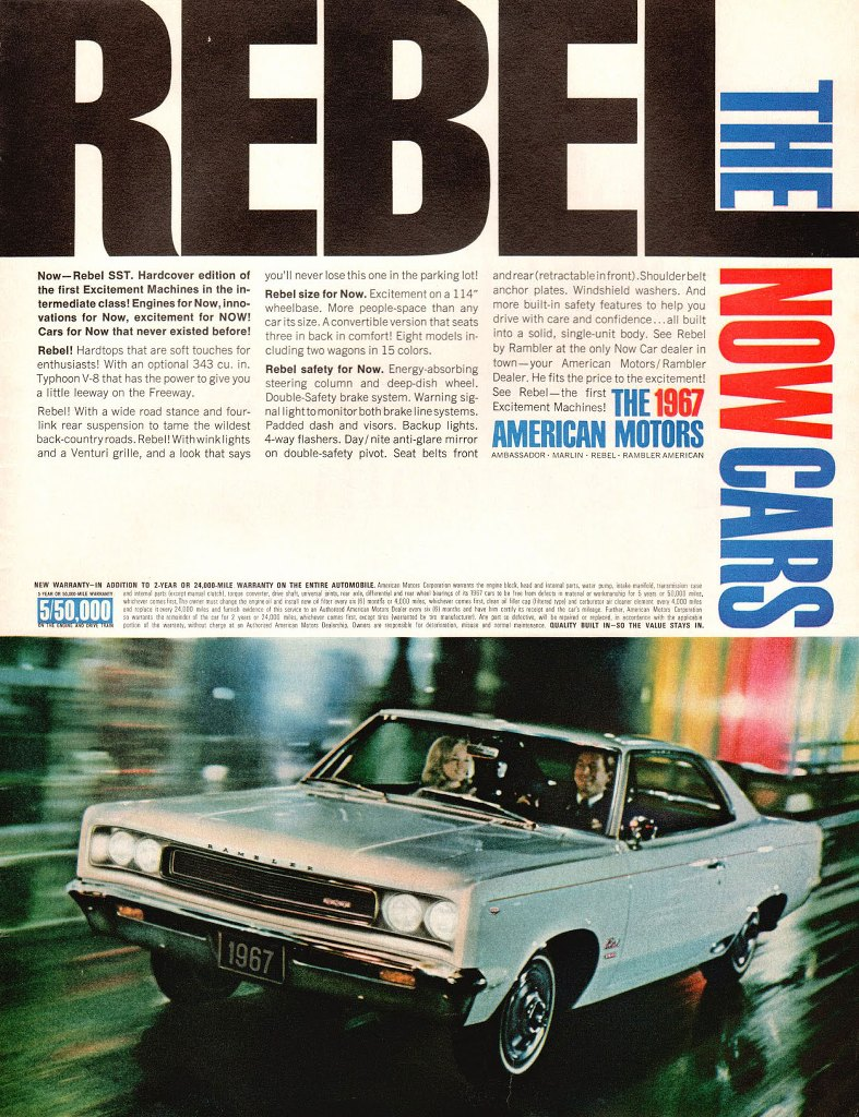 Now—Rebel SST. Hardcover edition of the first Excitement Machines in the intermediate class, Engines for Now, innovations for Now, excitement for NOW! Cars for Now that never existed before! Rebel! Hardtops that are soft touches for enthusiasts! With an optional 343 cu. in. Typhoon V8 that has the power to give you a little leeway on the Freeway. Rebel! With a wide road stance and four-link rear suspension to tame the wildest back-country roads. Rebel! With wink lights and a Venturi grille, and a look that says you'll never lose this one in the parking lot! Rebel size for Now. Excitement on a 114'' wheelbase. More people-space than any car its size. Aconvertible version that seats three in back in comfort! Eight models including two wagons in 15 colors. Rebel safety for Now. Energy absorbing steering column and deep dish wheel. Double-Safety brake system. Warning signal light to monitor both brake linesystems. Padded dash and visors. Backup lights. 4-way flashers. Day/ nite anti-glare mirror on double-safety pivot. Seat belts front and rear (retractable in front). Shoulder belt anchor plates. Windshield washers. And more built-in safety features to help you drive with care and confidence...all built into a solid, single unit body. See Rebel by Rambler at the only Now Car dealer in town—your American Motors/ Rambler Dealer. He fits the price to the exciternent! See Rebel—the first THE 1967 Excitement Machines!