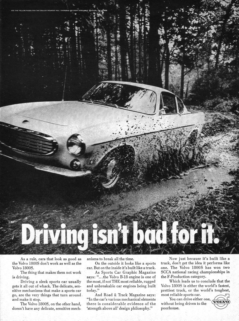 The Volvo 1800S. Driving isn't bad for it. As a rule, cars that look as good as the Volvo 1800S don't work as well as the Volvo 18005. The thing that makes them not work is driving. - Driving a sleek sports car usually gets it all out of whack. The delicate, sen-sitive mechanisms that make a sports car go, are the very things that turn around . and make it stop. The Volvo 1800S, on the other hand, doesn't have any delicate, sensitive mechanisms to break all the time. On the outside it looks like a sports car. But on the inside it's built like a truck. As Sports Car Graphic Magazine says: '...the Volvo B-18 engine is one of the most, if not THE most reliable, rugged and unbreakable car engines being built today.' And Read & Track Magazine says: 'In the car's various mechanical elements there is considerable evidence of the `strength above all' design philosophy.' Now just because it's built like a truck, don't get the idea it performs like one. The Volvo 1800S has won two SCCA national racing championships in the F-Production category. Which leads us to conclude that the Volvo 1800S is either the world's fastest, prettiest truck, or the world's toughest, most reliable sports car. You can drive either one,  /—*N  without being driven to the VOLVO) poorhouse.