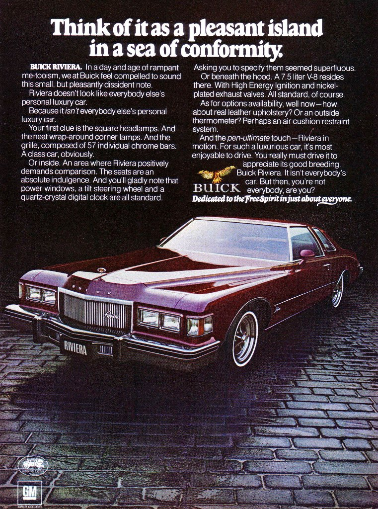 Think of it as a pleasant island in a sea of conformity. BUICK RIVIERA. In a day and age of rampant me-tooism, we at Buick feel compelled to sound this small, but pleasantly dissident note. Riviera doesn't look like everybody else's personal luxury car. Because it isn't everybody else's personal luxury car. Your first clue is the square headlamps. And the neat wrap-around corner lamps. And the grille, composed of 57 individual chrome bars. A class car, obviously. Or inside. An area where Riviera positively demands comparison. The seats are an absolute indulgence. And you'll gladly note that power windows, a tilt steering wheel and a quartz-crystal digital clock are all standard. Asking you to specify them seemed superfluous. Or beneath the hood. A 7.5 liter V-8 resides there. With High Energy Ignition and nickel-plated exhaust valves. All standard, of course. As for options availability, well now—how about real leather upholstery? Or an outside thermometer? Perhaps an air cushion restraint system. And the pen-ultimate touch —Riviera in motion. For such a luxurious car, it's most enjoyable to drive. You really must drive it to appreciate its good breeding. 4C' Buick Riviera. It isn't everybody's car. But then, you're not BU , IC everybody, are you? Dedicated to therreeSpirit in just abouterme.