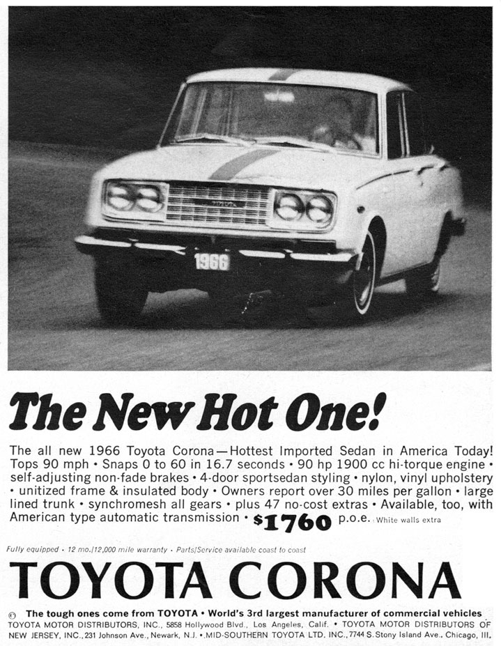 The New Hot One!  The all new 1966 Toyota Corona—Hottest Imported Sedan in America Today! Tops 90 mph - Snaps 0 to 60 in 16.7 seconds - 90 hp 1900 cc hi-torque engine - self-adjusting non-fade brakes - 4-door sportsedan styling - nylon, vinyl upholstery - unitized frame & insulated body - Owners report over 30 miles per gallon - large lined trunk - synchromesh all gears - plus 47 no-cost extras - Available, too, with American type automatic transmission - $1760 p.o.e. White walls extra  Fully equipped - 12 mo-112,000 mile warranty - Parts/Service available coast to coast  TOYOTA CORONA  The tough ones come from TOYOTA - World's 3rd largest manufacturer of commercial vehicles TOYOTA MOTOR DISTRIBUTORS. INC.. 5858 Hollywood Bled Los Angeles. Calif. - TOYOTA MOTOR DISTRIBUTORS OF NEW JERSEY, INC..231 Johnson Ave., Newark, N.J. -,MID.SOUTHERN TOYOTA LTD. INC.,7744 S.Stony Island Ave.. Chicago, III.