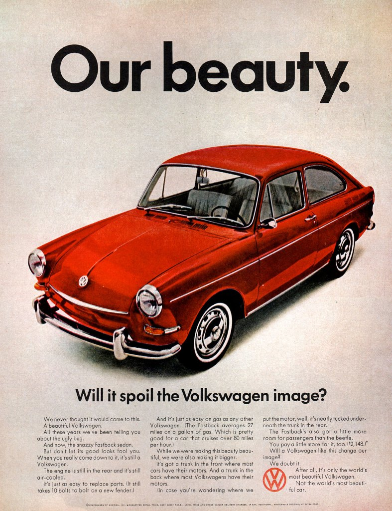 Volkswagen Fastback. Our beauty. Will it spoil the Volkswagen image? We never thought it would come to this. A beautiful Volkswagen. All these years we've been telling you about the ugly bug. And now, the snazzy Fastback sedan. But don't let its good looks fool you. When you really come down to it, it's still a Volkswagen. The engine is still in the reor and it's still air-cooled. It's just as easy to replace parts. (It still takes 10 bolts to bolt on a new fender.) And it's just as easy on gas as ony other Volkswagen. (The Fastback averages 27 miles on a gallon of gas. Which is pretty good fora car that cruises over 80 miles per hour.) While we were making this beauty beau-tiful, we were also making it bigger. It's got a trunk in the front where most cars have their motors. And a trunk in the back where most Volkswagens have their motors. (In case you're wondering where we put the motor, vvell, it's neatly tucked under-neath the trunk in the rear.) The Fastback's also got a little more room for passengers than the beetle. You pay a little more for it, too. ls2,148.1* Will a Volkswagen like this change our irnage? We doubt it. After all, it's only the world's most beautiful Volkswagen. Not the world's most beauti-ful car.