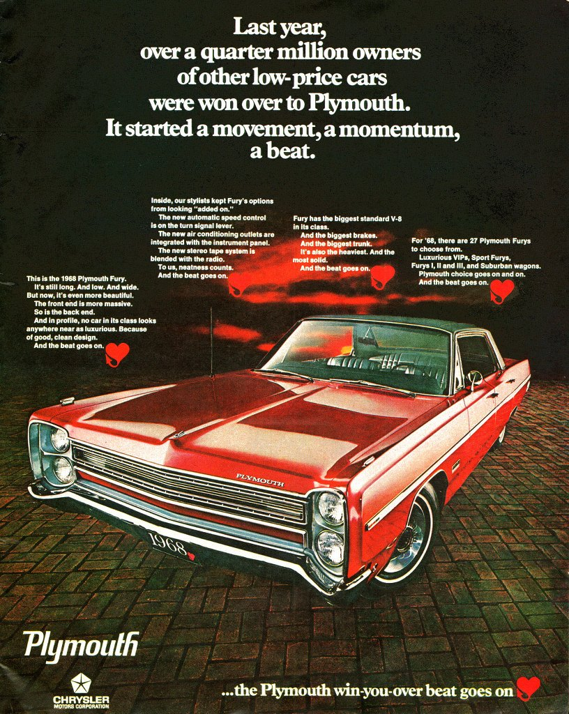 Last year, over a quarter million owners of other low-price cars were won over to Plymouth. It started a movement, a momentum, a beat. This is the 1968 Plymouth Fury. It's still long. And low. And wide. But now, it's even more beautiful. The front end is more massive. So is the back end. And in profile, no car in its class looks anywhere near as luxurious. Because of good, clean design. And the beat goes on. Inside, our stylists kept Fury's options from looking 'added on'. The new automatic speed control is on the turn signal lever. The new air conditioning outlets are integrated with the instrument panel. The new stereo tape system is blended with the radio. To us, neatness counts. And the beat goes on. Fury has the biggest standard V-8 in its class. And the biggest brakes. And the biggest trunk. It's also the heaviest. And the most solid. And the beat goes on. For 1968, there are 27 Plymouth Furys to choose from. Luxurious VIPs, Sport Furys, Furys I, II and III, and Suburban wagons. Plymouth choice goes on and on. And the beat goes on. Plymouth. CHRYSLER MOTORS CORPORATION ...the Plymouth win-you-over beat goes on