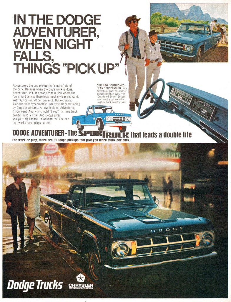 In the Dodge Adventurer, when night falls, things 'pick up'. Adventurer: the one pickup that's not afraid of the dark. Because when the day's work is done, Adventurer isn't. It's ready to take you where the fun is. And get you there in as much style as you want. With 383-cu.-in. V8 performance. Bucket seats. 4-on-the-floor synchromesh. Car-type air conditioning by Chrysler Airtemp. All available on Adventurer, if you want. And why shouldn't you? It's time truck owners lived a little. And Dodge gives you your big chance. In Adventurer. The one that works hard, plays harder. OUR NEW 'CUSHIONED-BEAM' SUSPENSION. Now Adventurer gives you a better pickup ride than ever. New 'Cushioned-Beam' Suspen-sion smooths out even the roughest back country roads. DODGE ADVENTURER-The Sport Truck that leans a double life For work or play. there are 31 Dodge pickups that give you more truck per buck.