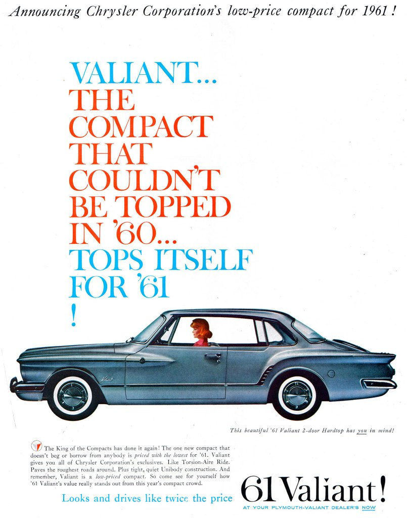 Announcing Chrysler Corporation's low price compact for 1961 !  VALIANT... THE COMPACT THAT COULDN'T BE TOPPED IN '60... TOPS ITSELF FOR '61   This beautiful '61 Valiant 2-door Hardtop has 102 in mind!  The King of the Compacts has done it again! The one new compact that doesn't beg or borrow from anybody is priced with the lowest for '61. Valiant gives you all of Chrysler Corporation's exclusives. Like Torsion-Aire Ride. Paves the roughest roads around. Plus tight, quiet Unibody construction. And remember, Valiant is a low-priced compact. So come see for yourself how '61 Valiant's value really stands out from this year's compact crowd.  Looks and drives like twice the price  Valiant !  AT YOUR PLYMOUTH-VALIANT DEALER'S NOW