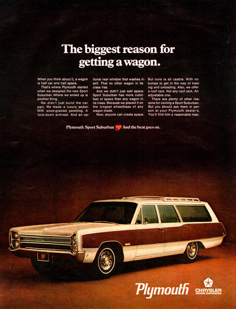 The biggest reason for getting a wagon.  When you think about it, a wagon is half can and half space. That's where Plymouth started when we designed the new Sport Suburban. Where we ended up is another thing. We didn't just build the can part. We made a luxury sedan. With wood-grained panelling. A fold-douse armrest. And an op- tional rear window that washes it-self. That no other wagon in its class has. And we didn't just add space. Sport Suburban has more cubic feet of space than any wagon in its class. Because we placed it on the longest wheelbase of any wagon made. Now, anyone can create space.  Plymouth Sport Suburban  But ours is all usable. With no bumps to get or the may of load-ing and unloading. Also, we offer a roof rack. Not any roof rack. An adjustable one. There are plenty of other rea-sons for owning a Sport Suburban. But you should see them in per-son at your Plymouth dealer's. You'll find him a reasonable man.  And the beat goes on.