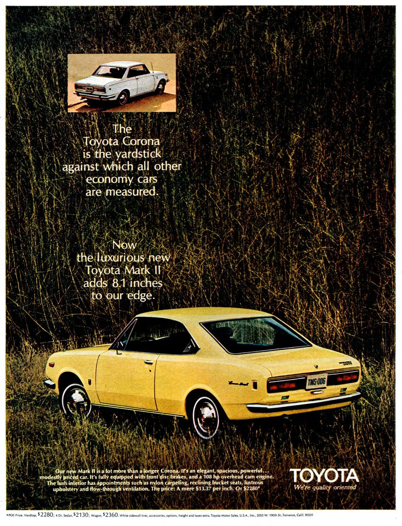 The Toyota Corona is the yardstick against which all other economy cars are measured. Now the luxurious new Toyota Mark 11 adds 8.1 inches to our edge. Our new Mark II is a At more than a longer Corona. It's an elegant, spacious, powerful._ modestly pried car. It's fully equipped with front disc brakes, and a 108 hp overhead cam engine. The lush interior has appointments such as nylon carpeting, reclining bucket seats, lustrous upholstery and flow-through ventilation. The price: A mere 513.37 per inch. Or $2280.