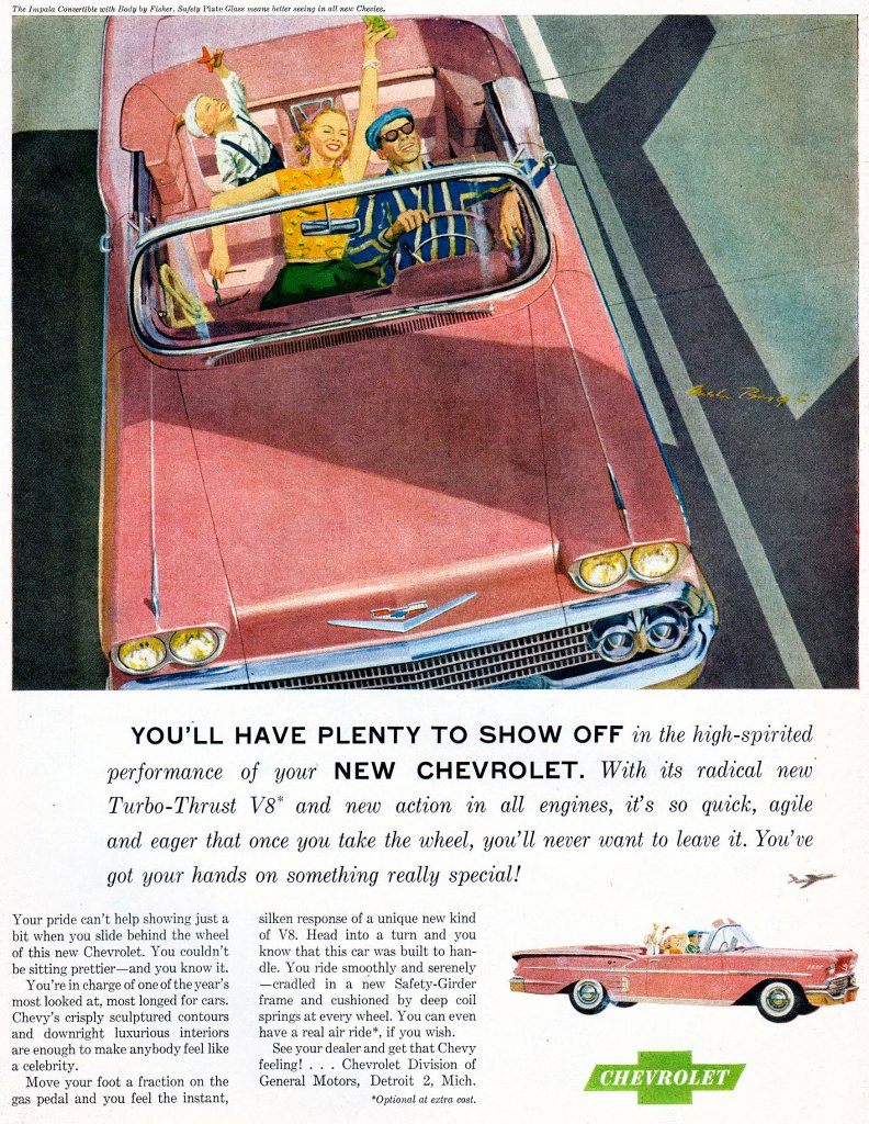 YOU'LL HAVE PLENTY TO SHOW OFF in the high-spirited performance of your NEW CHEVROLET. With its radical new Turbo-Thrust V8 and new action in all engines, it's so quick, agile and eager that once you take the wheel, you'll never want to leave it. You've got your hands on something really special! Your pride can't help showing just a bit when you slide behind the wheel of this new Chevrolet. You couldn't be sitting prettier—and you know it. You're in charge of one of the year's most looked at, most longed for cars. Chevy's crisply sculptured contours and downright luxurious interiors are enough to make anybody feel like a celebrity. Move your foot a fraction on the gas pedal and you feel the instant, silken response of a unique new kind of V8. Head into a turn and you know that this car was built to han-dle. You ride smoothly and serenely —cradled in a new Safety-Girder frame and cushioned by deep coil springs at every wheel. You can even have a real air ride*, if you wish. See your dealer and get that Chevy feeling! . . . Chevrolet Division of General Motors, Detroit 2, Mich. 'Optional at extra cost.