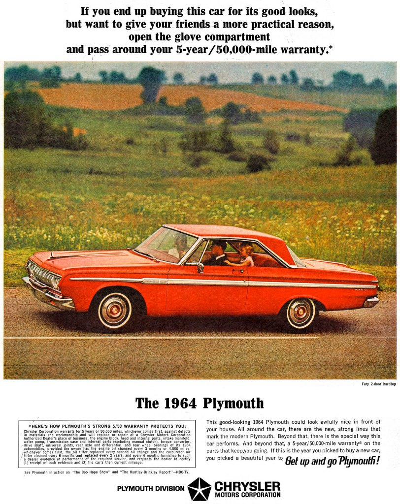"If you end up buying this car for its good looks, but want to give your friends a more practical reason, open the glove compartment and pass around your 5-year/50,000-mile warranty.* The 1964 Plymouth Fury 2-door hardtop This good-looking 1964 Plymouth could look awfully nice in front of your house. All around the car, there are the new, strong lines that mark the modern Plymouth. Beyond that, there is the special way this car performs. And beyond that, a 5-year/50,000-mile warranty° on the parts that keep.you going. If this is the year you picked to buy a new car, you picked a beautiful year to Get up and go Plymouth! See Plymouth in action on ""The Bob Hope Show"" and ""The Huntley-Brinkley Report""—NBC-TV. PLYMOUTH DIVISION 414 CHRYSLER TA MOTORS CORPORATION"