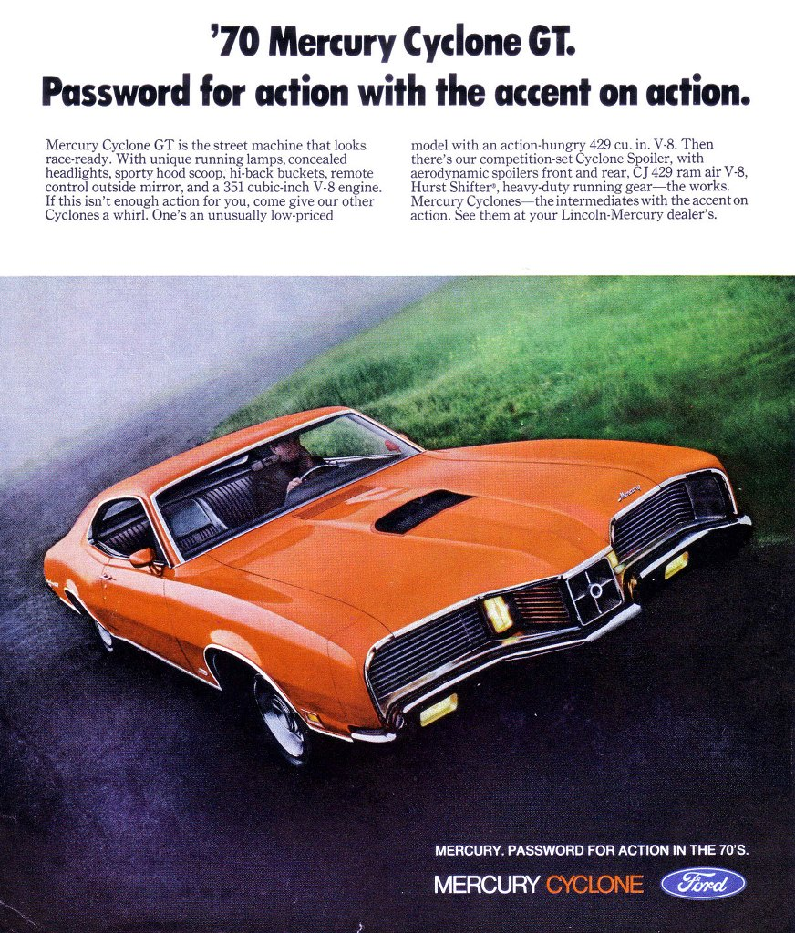 '70 Mercury Cyclone GT. Password for action with the accent on action. Mercury Cyclone GT is the street machine that looks race-ready. With unique running lamps, concealed headlights, sporty hood scoop, hi-back buckets, remote control outside mirror, and a 351 cubic-inch V-8 engine. If this isn't enough action for you, come give our other Cyclones a whirl. One's an unusually low-priced model with an action-hungry 429 cu. in. V-8. Then there's our competition-set Cyclone Spoiler, with aerodynamic spoilers front and rear, CJ 429 ram air V-8, Hurst Shifter', heavy-duty running gear—the works. Mercury Cyclones—the intermediates with the accent on action. See them at your Lincoln-Mercury dealer's. MERCURY. PASSWORD FOR ACTION IN THE 70'S. MERCURY CYCLONE