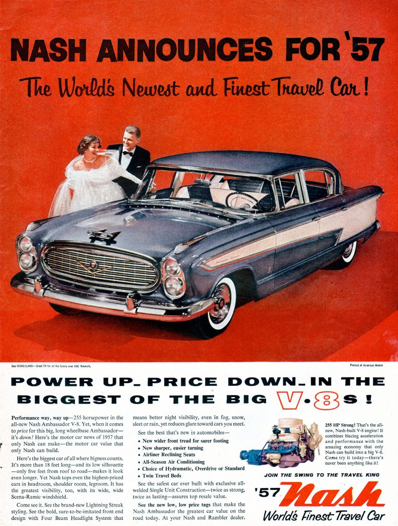 Nash announces for 1957 the world's newest and finest travel car! Power up, price down, in the biggest of the big V-8s! Performance way, way up-255 horsepower in the means better night visibility, even in fog, snow, all-new Nash Ambassador V-8. Yet, when it comes sleet or rain, yet reduces glare toward cars you meet. to price for this big, long wheelbase Ambassador— See the best that's new in automobiles—it's down! Here's the motor car news of 1957 that •  only Nash can make—the motor car value that New wider front tread for surer footing only Nash can build. • New sharper, easier turning Here's the biggest car of all where bigness counts. • Airliner Reclining Seats All- Ai It's more than 18 feet long—and its low silhouette • Season r Conditioning • Choice of Hydraatic, Overdrive or Standard —only five feet from roof to road—makes it look m n even longer. Yet Nash tops even the highest-priced • Twin Travel Beds cars in headroom, shoulder room, legroom. It has See the safest car ever built with exclusive all-the greatest visibility, too, with its wide, wide welded Single Unit Construction—twice as strong, Scena-Ramic windshield. twice as lasting—assures top resale value. Come see it. See the brand-new Lightning Streak See the new low, low price tags that make the styling. See the bold, sure-to-be-imitated front end Nash Ambassador the greatest car value on the design with Four Beam Headlight System that road today. At your Nash and Rambler dealer. .5 HP Strong! That's the all-ncw, Nash-built V-8 engine! It combines blazing acceleration and performancc with the amazing economy that only Nash can build into a big V-8. Come try it today—there's never been anything like itl  JOIN THE SWING TO THE TRAVEL KING  '57  World's Newest And Finest Travel Car!