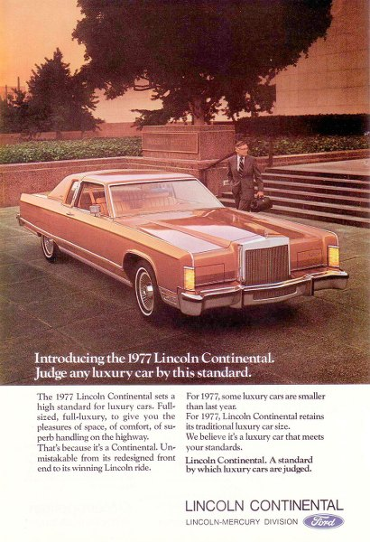 Introducing the 1977 Lincoln Continental. Judge any luxury car by this standard. The 1977 Lincoln Continental sets a high standard for luxury cars. Full-sized, full-luxury, to give you the pleasures of space, of comfort, of su-perb handling on the highway. That's because it's a Continental. Un-mistakable from its redesigned front end to its winning Lincoln ride. For 1977, some luxury cars are smaller than last year. For 1977, Lincoln Continental retains its traditional luxury car size. We believe it's a luxury car that meets your standards. Lincoln Continental. A standard by which luxury cars are judged. LINCOLN CONTINENTAL LINCOLN-MERCURY DIVISION