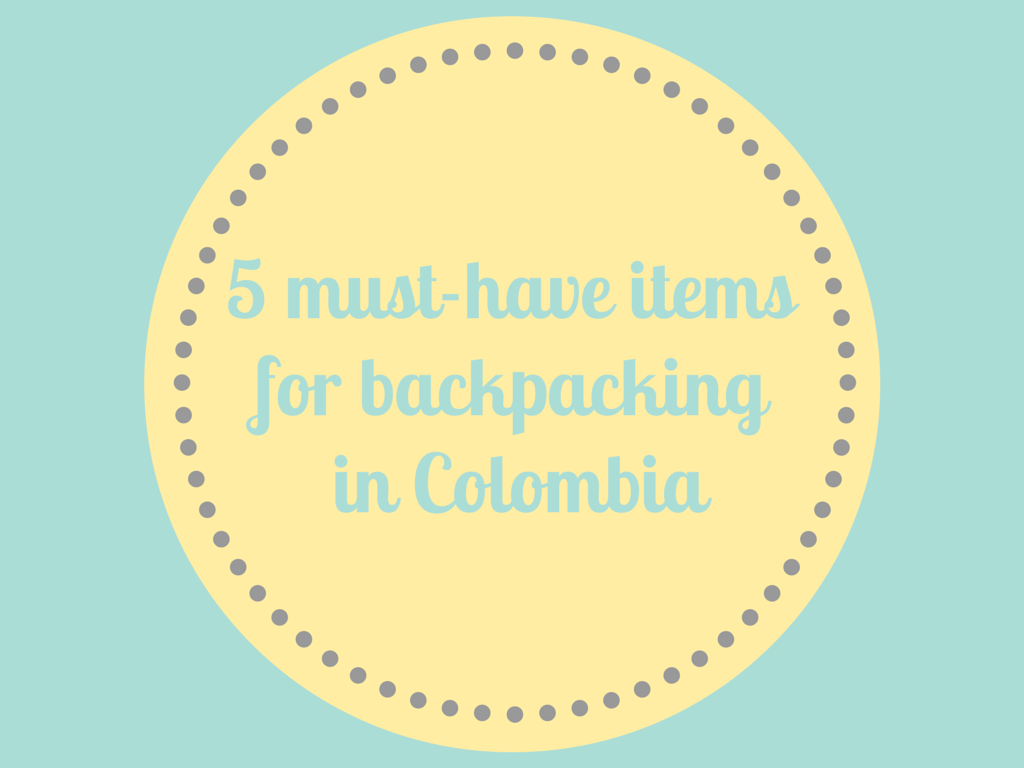5 must-have items for backpacking in Colombia | Todd's Travels - a little bit out of the ordinary.