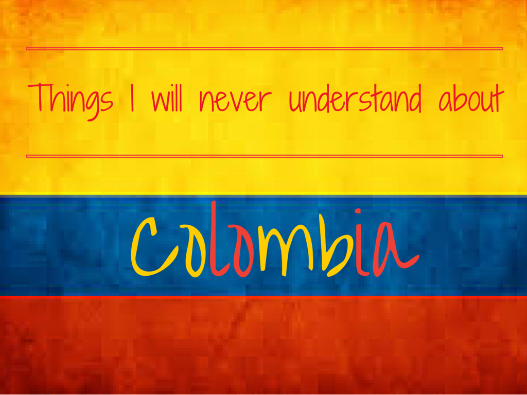 Colombia is a great country but there are certain things I as a foreigner will never, ever understand.