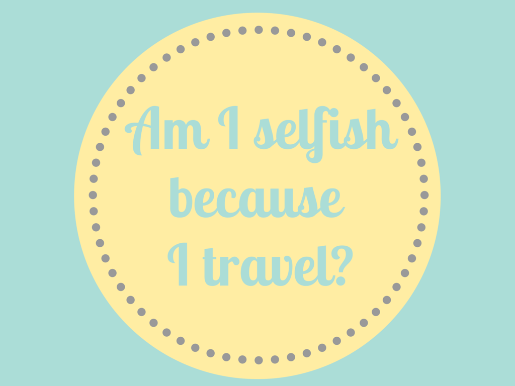 Am I selfish because I travel? Todd's Travels Travel Blog - A little bit out of the ordinary.
