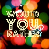 Would you rather ... ?