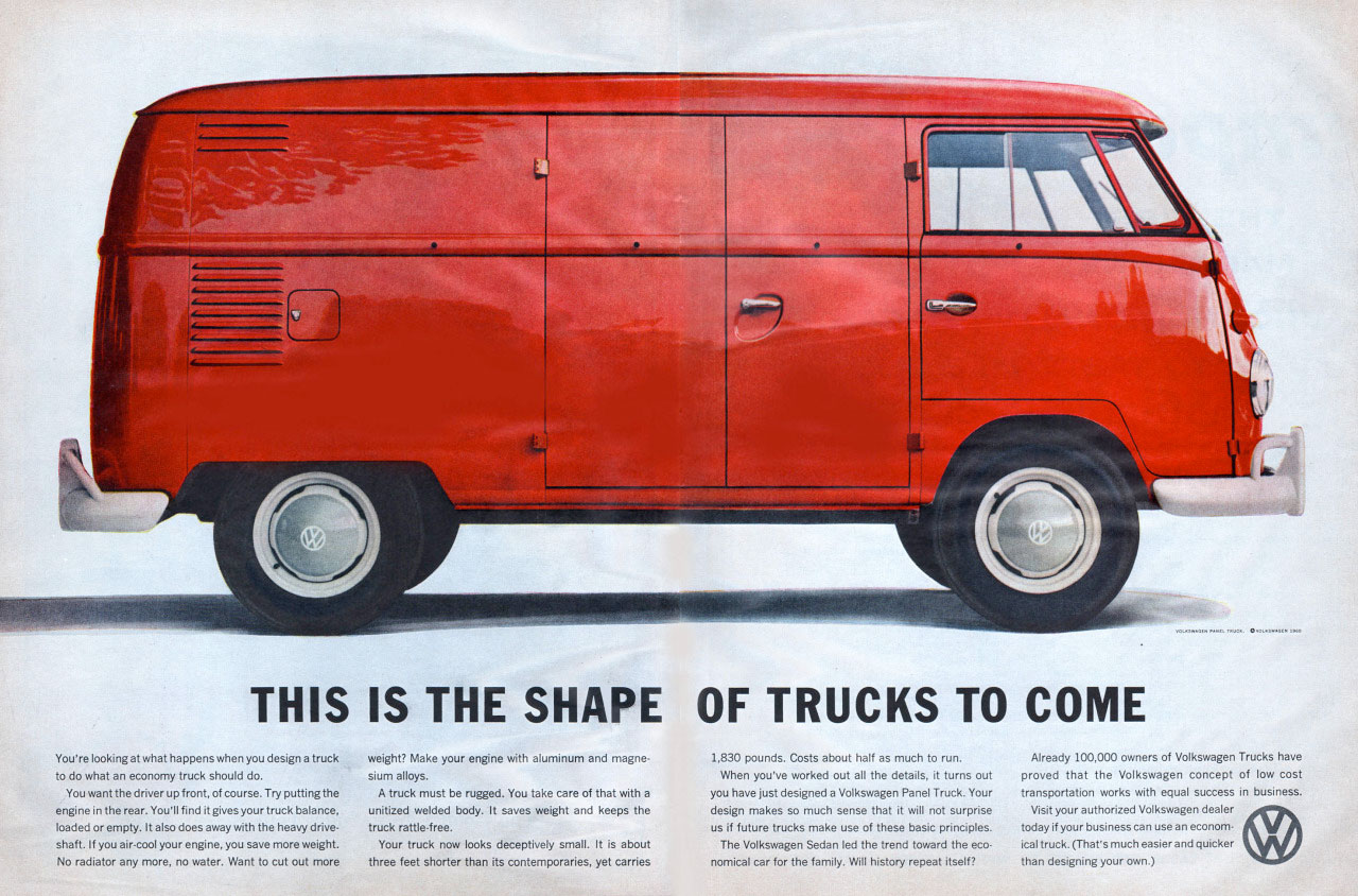 THIS IS THE SHAPE OF TRUCKS TO COME  Already 100.000 ow.. of Volkswagen Tr.. hake to do what an economy truck should do. sium When you've marked out all the details, it turns out pr.. that the Volkswagen concept of low cost You want the ...rug f putting.. A truck must be rugged. You take care that aith a you ham just designed a VOkswagen Panel Truck. Your transportation works with equal success in busio.S. engine in the rear. You'll find itgims yoor...... unitized welded body. It sams weight a. keeps the deNgn makes. m.h sense that it will not .rprise Vmit wore.... Volkswagen dealer 1.0...pry. It alsodo. a.y with the heavy dn.. truck mttle.f.. . if futum tr.ks make um of these basic principles. roPNY 0 Your shaft. If you ....I your engin., you .ke mom weight. Your tr.k 1.1m d.eptikely It is The Volkswagen Sedan led the trend toward the .o. i.I truck. M.'s moth easier and quicker No radiator any mare. no .teg Wa. to .t out mom three feet shaier than its ...mg..., yet .rries .mical car for the family. Will history repeat itself? than deNgning your...)