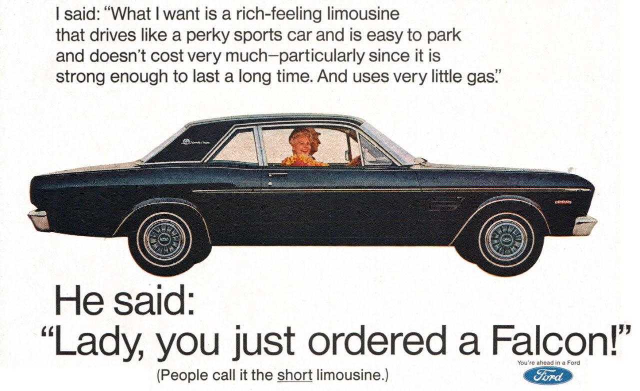 I said: ''What I want is a rich-feeling limousine that drives like a perky sports car and is easy to park and doesn't cost very much—particularly since it is strong enough to last a long time. And uses very little gas''.   He said: ''Lady, you just ordered a Falcon!'' (People call it the short limousine.) --41ES7
