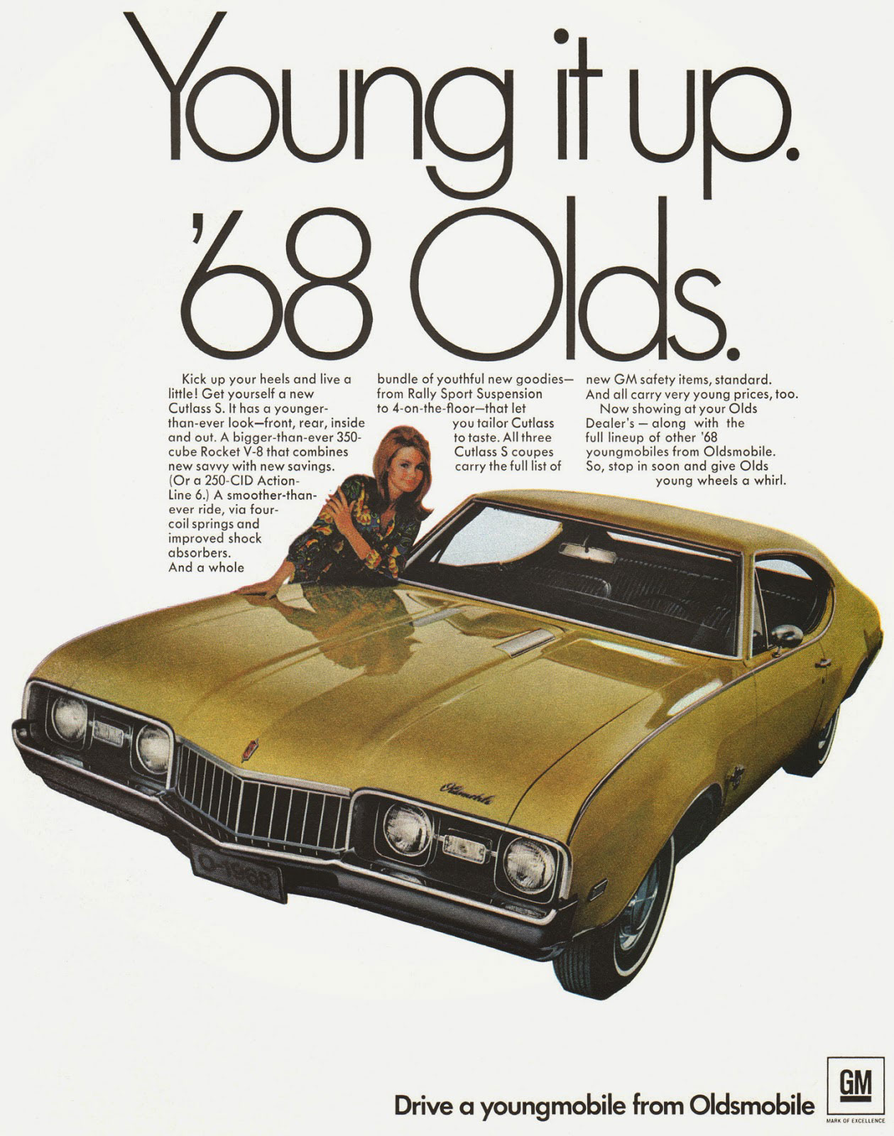 Young it up. The 1968 Oldsmobile Cutlass S. Kick up your heels and live a little! Get yourself a new Cutlass S. It has a younger-than-ever look—front, rear, inside and out. A bigger-than-ever 350-cube Rocket V-8 that combines new savvy with new savings. (Or a 250-CID Action-Line 6.) A smoother-than-ever ride, via four-coil springs and improved shock absorbers. And a whole  bundle of youthful new goodies— new GM safety items, standard. from Rally Sport Suspension And all carry very young prices, too. to 4-on-the-floor—that let Now showing at your Olds you tailor Cutlass Dealer's — along with the to taste. All three full lineup of other '68 Cutlass S coupes youngmobiles from Oldsmobile. carry the full list of So, stop in soon and give Olds young wheels a whirl.   Drive a youngmobile from Oldsmobile  GM  .11S Of UMW.