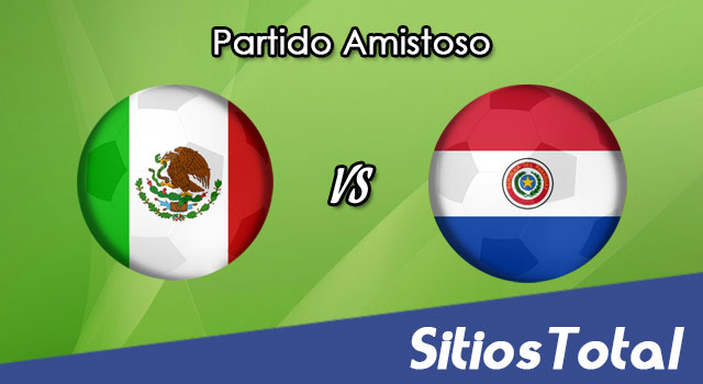 México vs Paraguay en Vivo – Partido Amistoso – Martes 26 de Marzo del 2019
